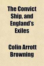 The Convict Ship and England's Exiles; In Two Parts af Colin Arrott Browning