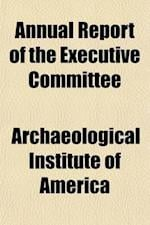 Annual Report of the Executive Committee (Volume 1); With Accompanying Papers af Archaeological Institute of America