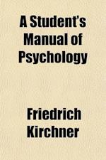 A Student's Manual of Psychology; Adapted from the 'Katechismus Der Psychologie'of Friedrich Kirchner af Friedrich Kirchner