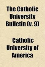 The Catholic University Bulletin (Volume 9) af Catholic University Of America