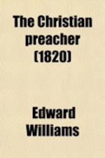 The Christian Preacher; Or, Discourses on Preaching, by Several Eminent Divines Revised and Abridged. Or, Discourses on Preaching, by Several Eminent af Edward Williams