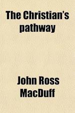 The Christian's Pathway; Or, Upward and Onward, by the Author of 'The Faithful Witness' Etc. Or, Upward and Onward, by the Author of 'The Faithful Wit af John Ross Macduff