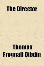 The Director (Volume 1); A Weekly Literary Journal Containing, I. Essays on Subjects of Literature, the Fine Arts and Manners, II. Bibliographiana Acc af Thomas Frognall Dibdin