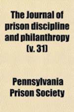 The Journal of Prison Discipline and Philanthropy Volume 31 af Pennsylvania Prison Society, Philadelphia Society For Prisons