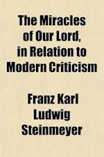 The Miracles of Our Lord in Relation to Modern Criticism af Franz Karl Ludwig Steinmeyer