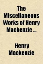The Miscellaneous Works of Henry MacKenzie af Henry Mackenzie