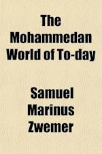 The Mohammedan World of To-Day; Being Papers Read at the First Missionary Conference on Behalf of the Mohammedan World Held at Cairo April 4th-9th, 19 af Samuel Marinus Zwemer