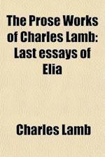 The Prose Works of Charles Lamb (Volume 3); Last Essays of Elia