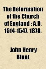 The Reformation of the Church of England (Volume 1); A.D. 1514-1547. 1878 af John Henry Blunt