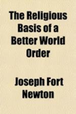 The Religious Basis of a Better World Order; An Application of Christian Principles to World Affairs af Joseph Fort Newton