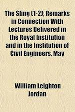 The Sling (Volume 1-2); Remarks in Connection with Lectures Delivered in the Royal Institution and in the Institution of Civil Engineers, May 1905-Apr af William Leighton Jordan