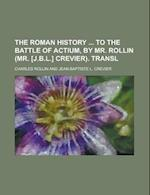 The Roman History to the Battle of Actium, by Mr. Rollin (Mr. [J.B.L.] Crevier). Transl af Charles Rollin