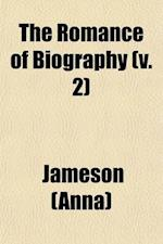 The Romance of Biography (Volume 2); Or, Memoirs of Women Loved and Celebrated by Poets, from the Days of the Troubadours to the Present Age a Series