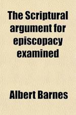 The Scriptural Argument for Episcopacy Examined; First Published in the Quarterly Christian Spectator for March, 1834, and March, 1835 af Albert Barnes