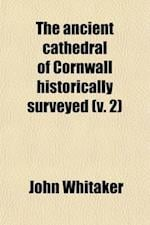The Ancient Cathedral of Cornwall Historically Surveyed (Volume 2) af John Whitaker