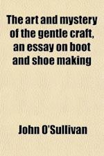 The Art and Mystery of the Gentle Craft, an Essay on Boot and Shoe Making af John O'Sullivan