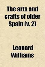 The Arts and Crafts of Older Spain (Volume 2); Furniture. Ivories. Pottery. Glass af Leonard Williams