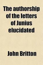 The Authorship of the Letters of Junius Elucidated; Including a Biographical Memoir of Lieutenant-Colonel Isaac Barre, M. P. af John Britton