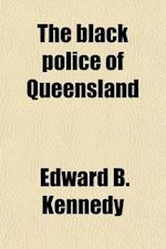 The Black Police of Queensland; Reminiscences of Official Work and Personal Adventures in the Early Days of the Colony af Edward B. Kennedy