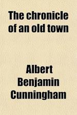 The Chronicle of an Old Town af Albert Benjamin Cunningham