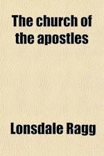 The Church of the Apostles; Being an Outline of the History of the Church of the Apostolic Age af Lonsdale Ragg