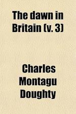 The Dawn in Britain (Volume 3) af Charles Montagu Doughty