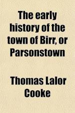 The Early History of the Town of Birr, or Parsonstown; With the Particulars of Remarkable Events There in More Recent Times Also the Towns of Nenagh, af Thomas Lalor Cooke