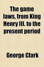 The Game Laws, from King Henry III. to the Present Period; Including All the Acts of Parliament Which Are Now in Force on That Subject, with Observati af George Clark