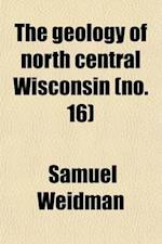 The Geology of North Central Wisconsin (Volume 16) af Samuel Weidman