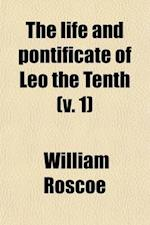 The Life and Pontificate of Leo the Tenth (Volume 1) af William Roscoe