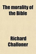 The Morality of the Bible; Extracted from All the Canonical Books, Both of the Old and of the New Testament af Richard Challoner