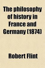 The Philosophy of History in France and Germany (Volume 1) af Robert Flint