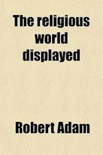The Religious World Displayed (Volume 2); Or, a View of the Four Grand Systems of Religion, Namely Christianity, Judaism, Paganism, and Mohammedism an af Robert Adam