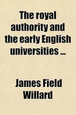 The Royal Authority and the Early English Universities af James Field Willard