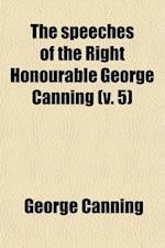 The Speeches of the Right Honourable George Canning (Volume 5); With a Memoir of His Life af George Canning