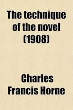 The Technique of the Novel; The Elements of the Art, Their Evolution and Present Use af Charles Francis Horne