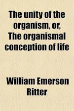 The Unity of the Organism (Volume 1); Or, the Organismal Conception of Life af William Emerson Ritter