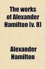 The Works of Alexander Hamilton (Volume 8)