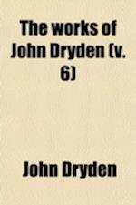The Works of John Dryden (Volume 6); Now First Collected in Eighteen Volumes