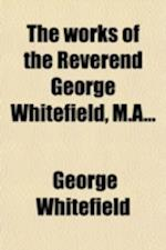 The Works of the Reverend George Whitefield, M.a (Volume 5); Containing All His Sermons and Tracts Which Have Been Already Published with a Select Col af George Whitefield