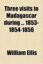 Three Visits to Madagascar During 1853-1854-1856 af William Ellis
