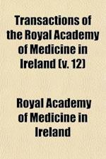 Transactions of the Royal Academy of Medicine in Ireland (Volume 12); Vol. I-XXXVI and XXXVII. af Royal Academy Of Medicine In Ireland