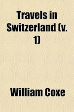 Travels in Switzerland (Volume 1); In a Series of Letters to William Melmoth, Esq af William Coxe