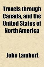 Travels Through Canada, and the United States of North America Volume 1; In the Years 1806, 1807, & 1808. to Which Are Added, Biographical Notices and af John Lambert