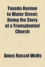 Tuxedo Avenue to Water Street; Being the Story of a Transplanted Church af Amos Russel Wells