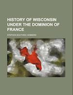 History of Wisconsin Under the Dominion of France af Stephen Southric Hebberd