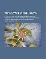 Windows for Sermons; A Study of the Art of Sermonic Illustration, Together with Four Hundred Fresh Illustrations Suited for Sermons and Reform Address af Louis Albert Banks