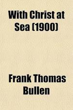 With Christ at Sea; A Personal Record of Religious Experiences on Board Ship for Fifteen Years af Frank Thomas Bullen