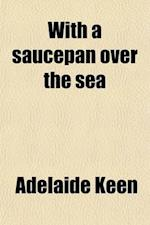 With a Saucepan Over the Sea; Quaint and Delicious Recipes from the Kitchens of Foreign Countries af Adelaide Keen