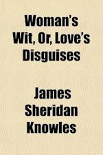 Woman's Wit, Or, Love's Disguises; A Play in Five Acts af James Sheridan Knowles